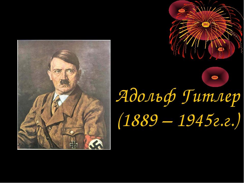 Адольф Гитлер (1889 – 1945г.г.)