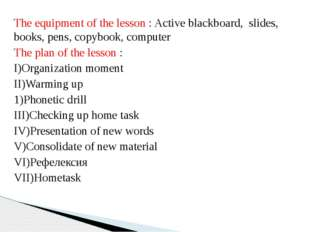 The equipment of the lesson : Active blackboard, slides, books, pens, copyboo