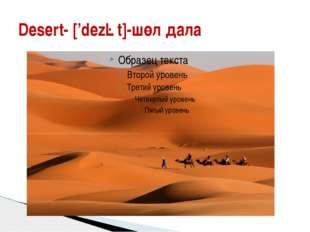 Desert- ['dezət]-шөл дала