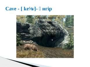 Cave - [ keɪv]- үнгір