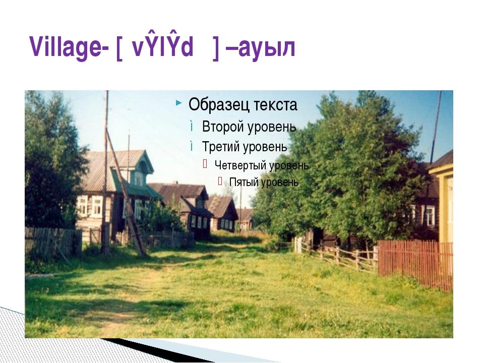 Village- [ˈvɪlɪdʒ] –ауыл