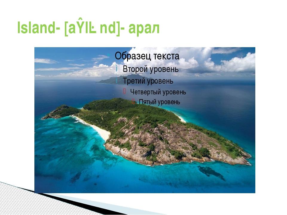 Island- [aɪlənd]- арал