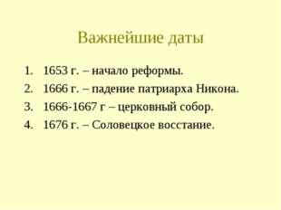 Важнейшие даты 1653 г. – начало реформы. 1666 г. – падение патриарха Никона.