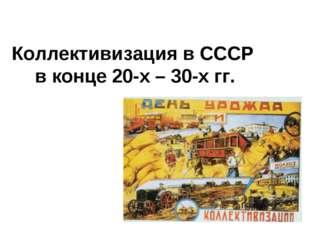 Коллективизация в СССР в конце 20-х – 30-х гг.