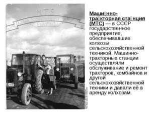 Маши́нно-тра́кторная ста́нция (МТС) — в СССР государственное предприятие, обе