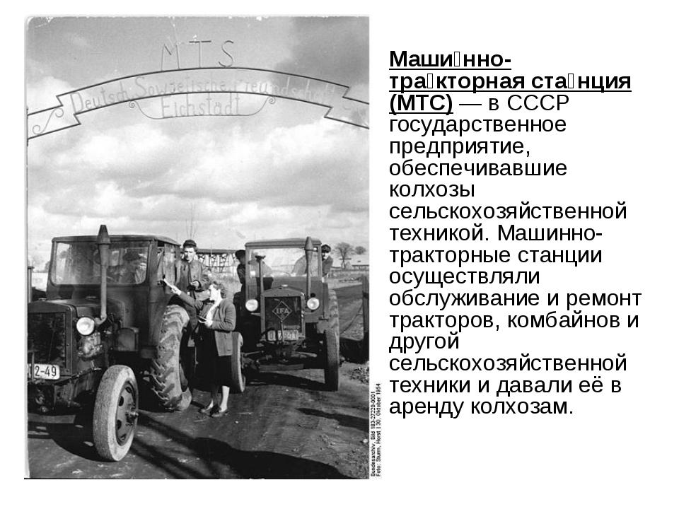 Маши́нно-тра́кторная ста́нция (МТС) — в СССР государственное предприятие, обе...