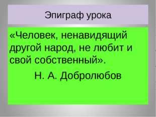 Эпиграф урока «Человек, ненавидящий другой народ, не любит и свой собственный