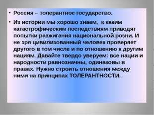 Россия – толерантное государство. Из истории мы хорошо знаем, к каким катаст