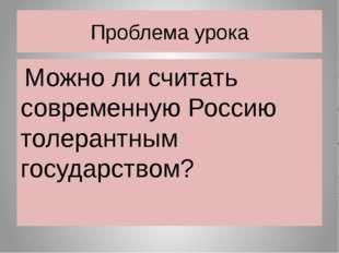 Проблема урока Можно ли считать современную Россию толерантным государством?
