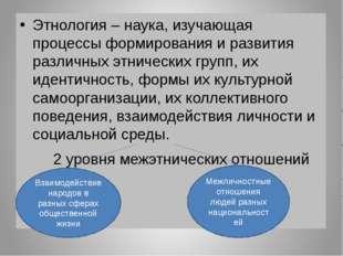 Этнология – наука, изучающая процессы формирования и развития различных этни