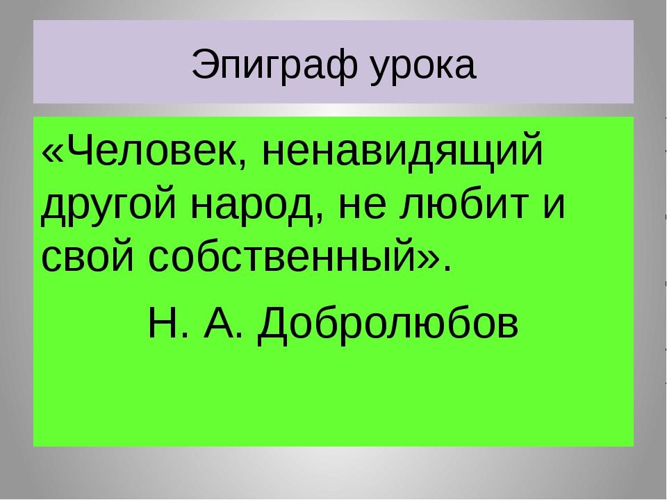 Эпиграф урока «Человек, ненавидящий другой народ, не любит и свой собственный...