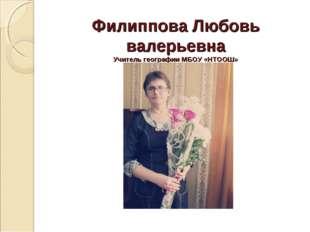 Филиппова Любовь валерьевна Учитель географии МБОУ «НТООШ»