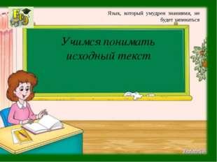 Учимся понимать исходный текст Язык, который умудрен знаниями, не будет запин