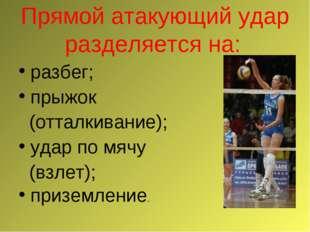 Прямой атакующий удар разделяется на: разбег; прыжок (отталкивание); удар по