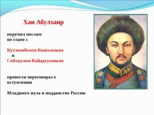 Хан Абулхаир поручил послам во главе с Кутлымбетом Коштаевым и Сейткулом Кой