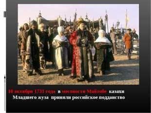 10 октября 1731 года в местности Майтобе казахи Младшего жуза приняли россий