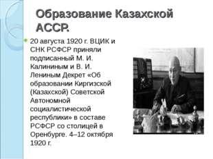 Образование Казахской АССР. 20 августа 1920 г. ВЦИК и СНК РСФСР приняли подпи