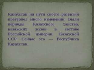 Казахстан на пути своего развития претерпел много изменений. Были периоды Каз