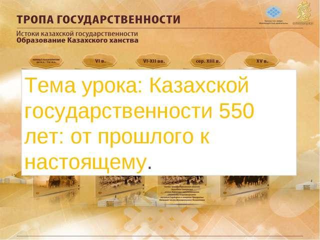 Тема урока: Казахской государственности 550 лет: от прошлого к настоящему.