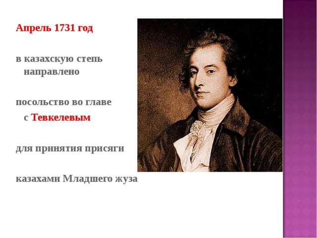 Апрель 1731 год в казахскую степь направлено посольство во главе с Тевкелевым...