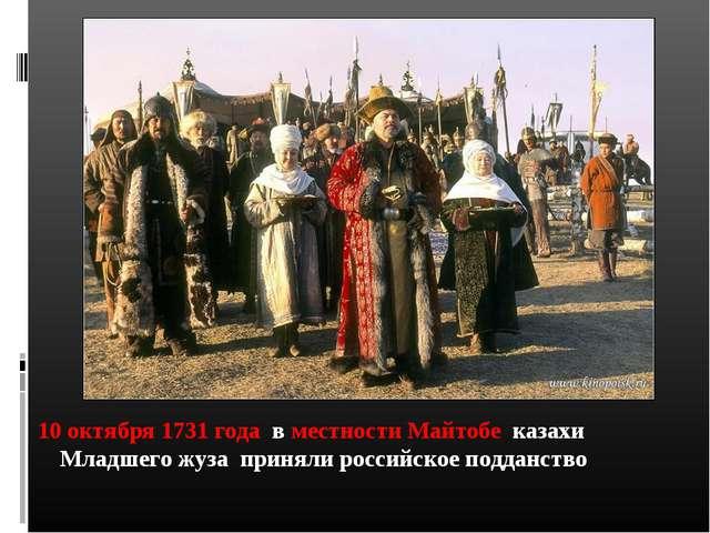10 октября 1731 года в местности Майтобе казахи Младшего жуза приняли россий...