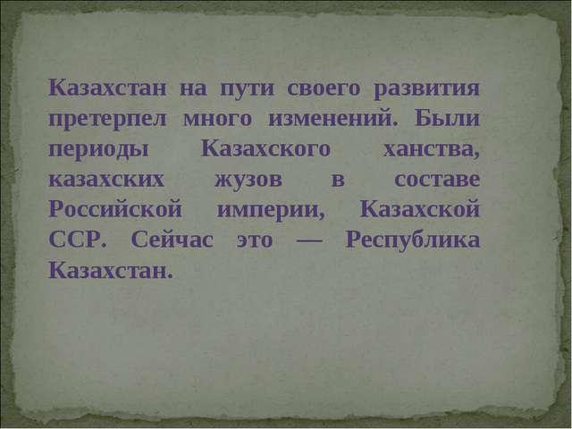 Казахстан на пути своего развития претерпел много изменений. Были периоды Каз...