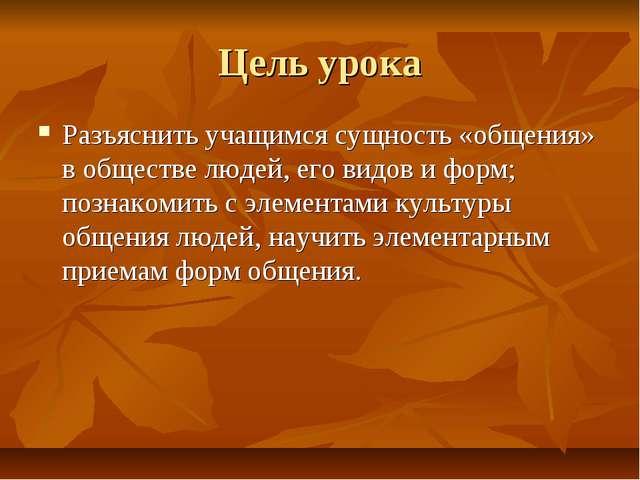 Цель урока Разъяснить учащимся сущность «общения» в обществе людей, его видов...