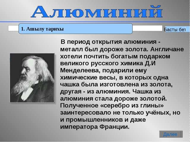 * 1. Ашылу тарихы Басты бет Далее В период открытия алюминия - металл был дор...