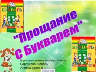 Прощение с Букварём Подготовила учитель начальных классов Барсукова Любовь Ал