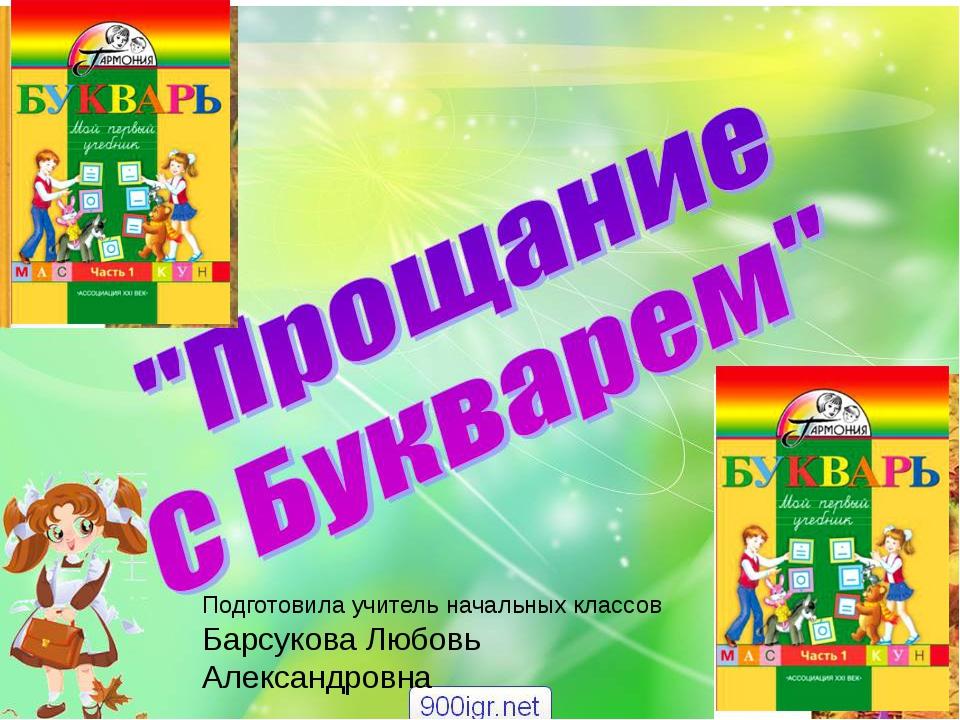 Прощение с Букварём Подготовила учитель начальных классов Барсукова Любовь Ал...