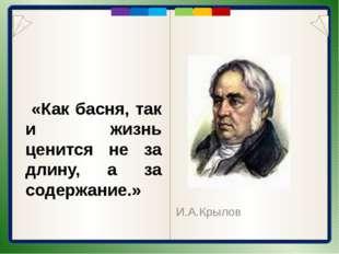 «Как басня, так и жизнь ценится не за длину, а за содержание.» И.А.Крылов