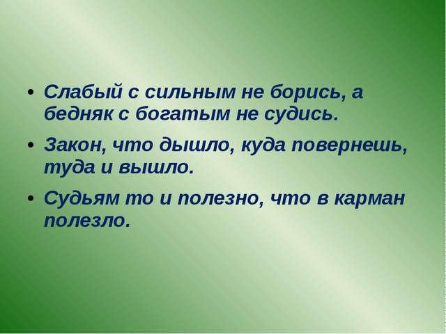 Слабый с сильным не борись, а бедняк с богатым не судись. Закон, что дышло,...