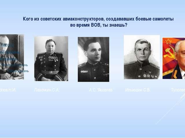 Кого из советских авиаконструкторов, создававших боевые самолеты во время ВОВ...