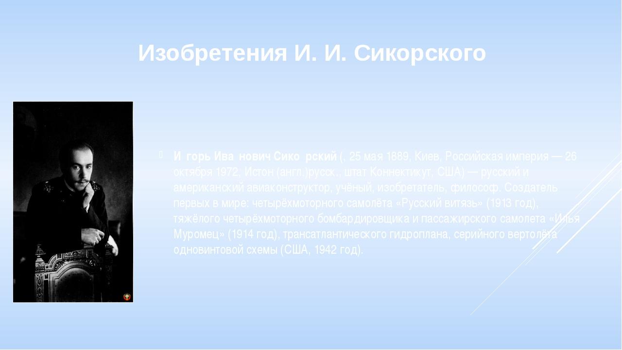 Изобретения И. И. Сикорского И́горь Ива́нович Сико́рский (, 25 мая 1889, Киев...