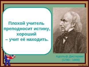 Адольф Дистервег. (1790 - 1866) Плохой учитель преподносит истину, хороший –