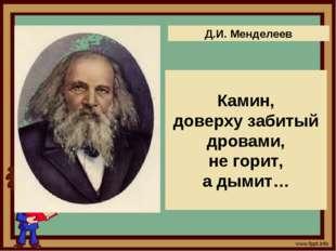Д.И. Менделеев Камин, доверху забитый дровами, не горит, а дымит…