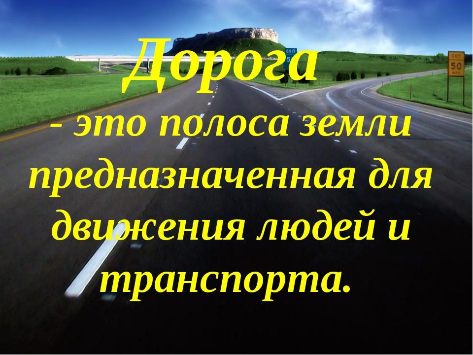Дорога - это полоса земли предназначенная для движения людей и транспорта.