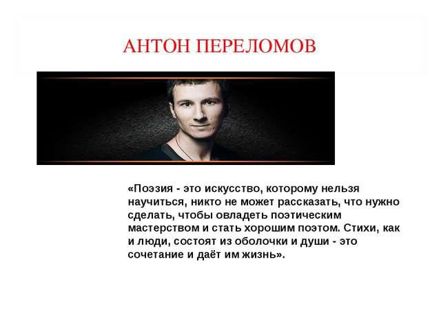 АНТОН ПЕРЕЛОМОВ «Поэзия - это искусство, которому нельзя научиться, никто не...