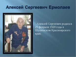 Алексей Сергеевич родился 25 февраля 1920 года в Шушенском Красноярского края.
