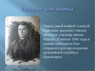Перед самой войной Алексей Ермолаев закончил Омское пехотное училище имени Фр