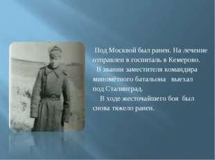 Под Москвой был ранен. На лечение отправлен в госпиталь в Кемерово. В звании