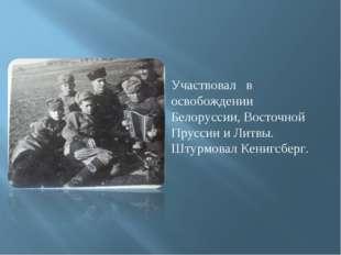 Участвовал в освобождении Белоруссии, Восточной Пруссии и Литвы. Штурмовал Ке