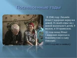 В 1946 году Лихачёв Игнат Сидорович вернулся домой. В своей семье он с женой