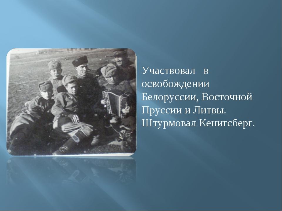 Участвовал в освобождении Белоруссии, Восточной Пруссии и Литвы. Штурмовал Ке...