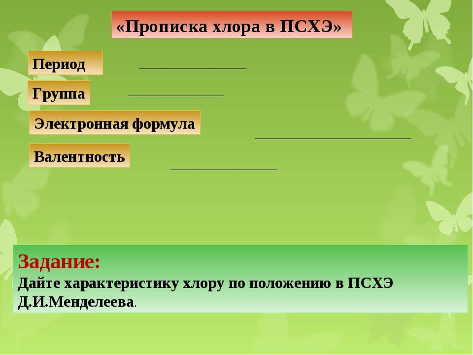 «Прописка хлора в ПСХЭ» Период Группа Электронная формула Валентность _______...