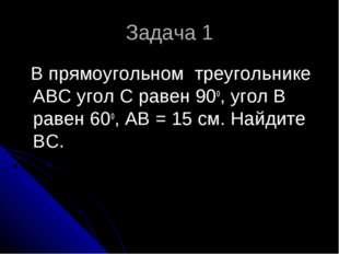 Задача 1 В прямоугольном треугольнике АВС угол С равен 90о, угол В равен 60о,