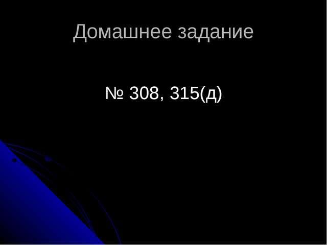 Домашнее задание № 308, 315(д)