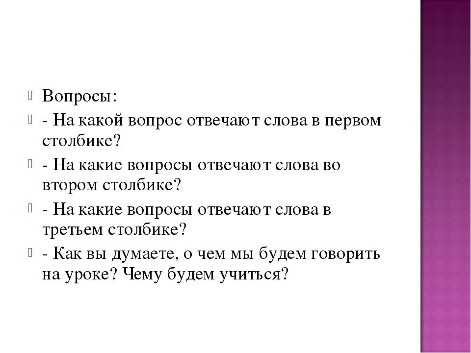 Вопросы: - На какой вопрос отвечают слова в первом столбике? - На какие вопро...