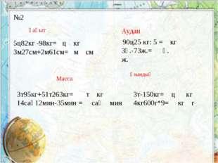 №2 5ц82кг -98кг= ц кг 3м27см+2м61см= м см Ұақыт Масса 3т95кг+51т263кг= т кг 1