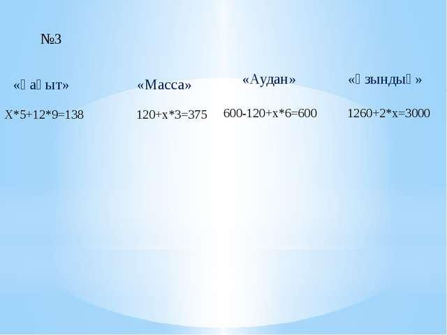 №3 «Ұақыт» «Масса» «Аудан» «Ұзындық» Х*5+12*9=138 120+x*3=375 600-120+x*6=600...